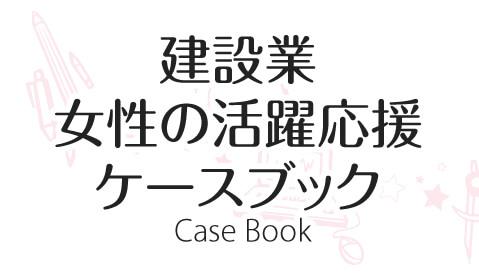 建設業女性の活躍応援ケースブック Case Book