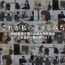 これが私の生きるみち 建設業界で輝く女性たちの物語~北海道を一緒に創ろう!~